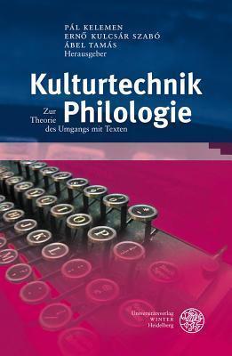 Kulturtechnik Philologie: Zur Theorie Des Umgangs Mit Texten  by  Pal Kelemen