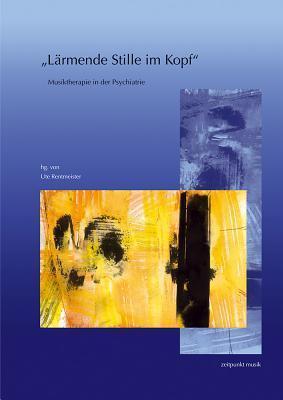 Larmende Stille Im Kopf: Musiktherapie in Der Psychiatrie. 14. Musiktherapietagung Am Freien Musikzentrum Munchen E. V. (4. Bis 5. Marz 2006) Ute Rentmeister
