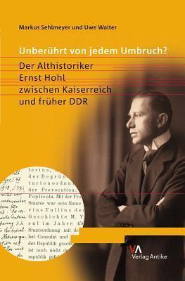 Unberuhrt Von Jedem Umbruch?: Der Althistoriker Ernst Hohl Zwischen Kaiserreich Und Fruher Ddr  by  Markus Sehlmeyer