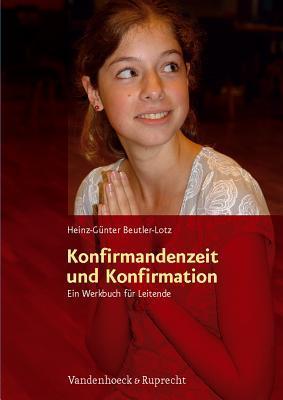 Konfirmandenzeit Und Konfirmation: Ein Werkbuch Fur Leitende Heinz-Günter Beutler-Lotz