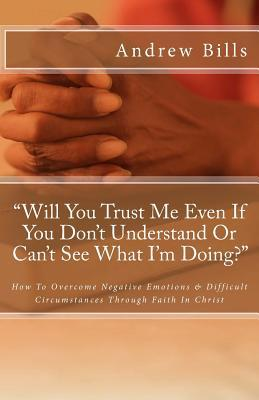 Will You Trust Me Even If You Dont Understand or Cant See What Im Doing?: How to Successfully Overcome Negative Emotions and Difficult Circumstances Through Faith in Christ Andrew Bills