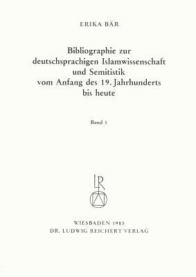Bibliographie Deutschsprachiger Islamwissenschaftler Und Semitisten Vom Anfang Des 19. Jahrhunderts Bis 1985. Band 1 Erika Bar