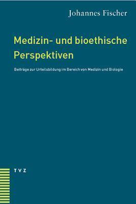 Medizin- Und Bioethische Perspektiven: Beitrage Zur Urteilsbildung Im Bereich Von Medizin Und Biologie Johannes Fischer