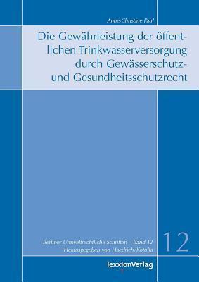 Die Gewahrleistung Der Offentlichen Trinkwasserversorgung Durch Gewasserschutz- Und Gesundheitsschutzrecht  by  Anne Ch Paul
