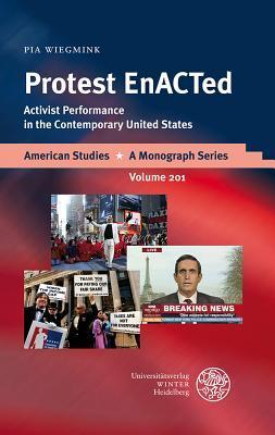 Protest Enacted: Activist Performance in the Contemporary United States Pia Wiegmink