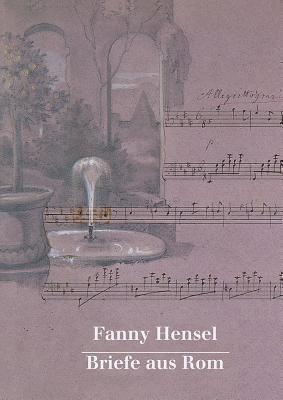 Fanny Hensel. Briefe Aus ROM an Ihre Familie in Berlin 1839/40: Nach Den Quellen Zum Ersten Mal Herausgegeben Von Hans-Gunter Klein  by  Fanny Mendelssohn Hensel