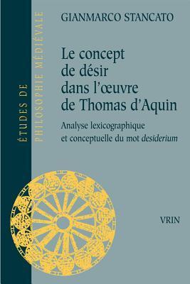 Le Concept de Desir Dans LOeuvre de Thomas DAquin: Analyse Lexicographique Et Conceptuelle Du Mot Desiderium Gianmarco Stancato