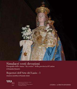 Simulacri Vesti Devozioni: Etnografia Delle Statue Da Vestire Della Provincia Di Latina  by  Elisabetta Silvestrini