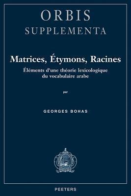 Matrices, Etymons, Racines: Elements DUne Theorie Lexicologique Du Vocabulaire Arabe  by  Georges Bohas