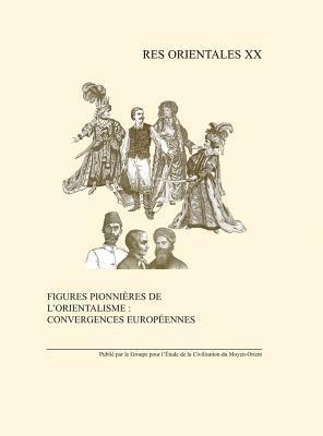 Figures Pionnieres de LOrientalisme: Convergences Europeennes: Monde Anglophone, Europe Centrale Et Orientale I. Gadoin