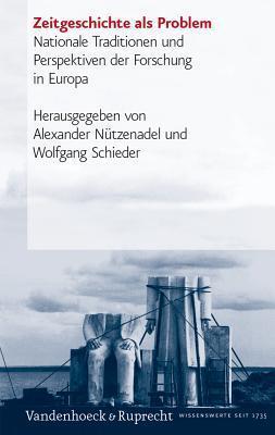 Zeitgeschichte Als Problem: Nationale Traditionen Und Perspektiven Der Forschung In Europa  by  Alexander Nutzenadel