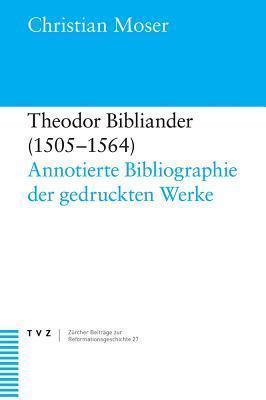 Theodor Bibliander (1505-1564): Annotierte Bibliographie Der Gedruckten Werke  by  Christian Moser