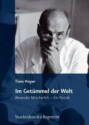 Im Getümmel der Welt: Alexander Mitscherlich - Ein Porträt Timo Hoyer