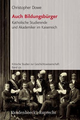 Auch Bildungsburger: Katholische Studierende Und Akademiker Im Kaiserreich  by  Christopher Dowe