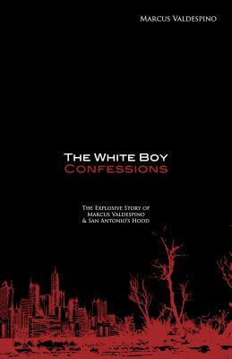 The White Boy Confessions: The Explosive Story of Marcus Valdespino and San Antonios Hood Marcus Valdespino