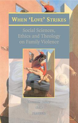 When Love Strikes: Social Sciences, Ethics and Theology on Family Violence A. Dillen