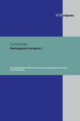 Kierkegaard Receptus I: Die Theologiegeschichtliche Bedeutung Der Kierkegaard-Rezeption Rudolf Bultmanns Cora Bartels