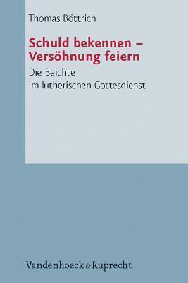 Schuld Bekennen - Versohnung Feiern: Die Beichte Im Lutherischen Gottesdienst Thomas Bottrich