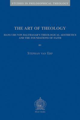 The Art of Theology Theological: Hans Urs Von Balthasars Theological Aesthetics and the Foundations of Faith (Studies in Philosophical Theology, 25) Stephan Van Erp