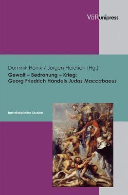 Gewalt - Bedrohung - Krieg: Georg Friedrich Handels Judas Maccabaeus - Interdisziplinare Studien Jürgen Heidrich