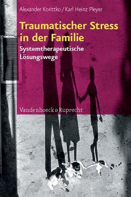 Traumatischer Stress in Der Familie: Systemtherapeutische Losungswege Alexander Korittko