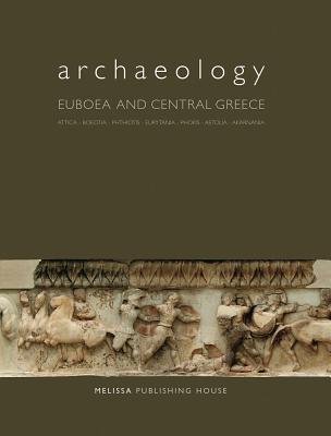 Archaeology: Euboea and Central Greece: Attica, Boeotia, Phthiotis, Eurytania, Phokis, Aetolia, Akarnania  by  Andreas G. Vlachopoulos