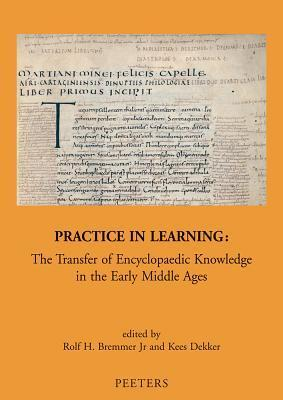 Practice in Learning: The Transfer of Encyclopaedic Knowledge in the Early Middle Ages  by  Rolf H. Bremmer Jr.