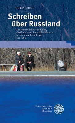 Schreiben Uber Russland: Die Konstruktion Von Raum, Geschichte Und Kultureller Identitat in Deutschen Erzahltexten Seit 1989 Boris Hoge