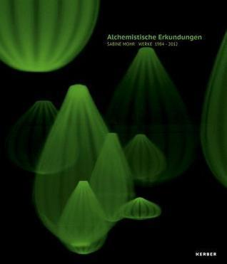Sabine Mohr: Alchemical Explorations: Works 1984-2012  by  Renate Kammer