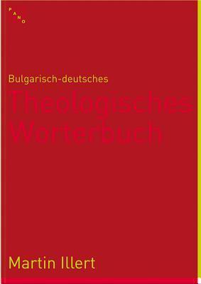 Bulgarisch-Deutsches Theologisches Worterbuch: Bulgarsko-Nemski Recnik Po Bogoslovie  by  Martin Illert