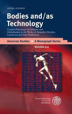 Bodies And/As Technology: Counter-Discourses on Ethnicity and Globalization in the Works of Alejandro Morales, Larissa Lai and Nalo Hopkinson Sonja Georgi