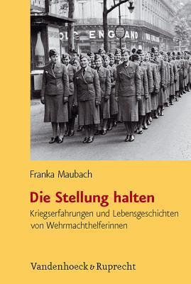 Die Stellung Halten: Kriegserfahrungen Und Lebensgeschichten Von Wehrmachthelferinnen  by  Franka Maubach