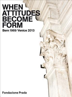 When Attitudes Become Form: Bern 1969/Venice 2013  by  Germano Celant