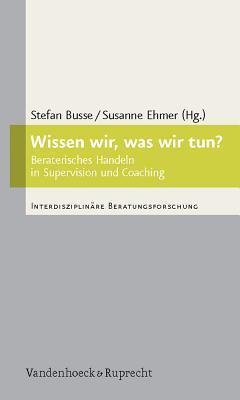 Wissen Wir, Was Wir Tun?: Beraterisches Handeln in Supervision Und Coaching  by  Stefan Busse