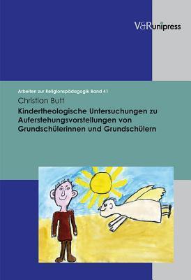Kindertheologische Untersuchungen Zu Auferstehungsvorstellungen Von Grundschulerinnen Und Grundschulern Christian Butt