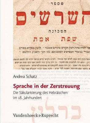 Sprache In der Zerstreuung: Die Sakularisierung Des Hebraischen Im 18. Jahrhundert  by  Andrea Schatz