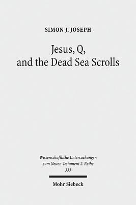 Jesus, Q, and the Dead Sea Scrolls: A Judaic Approach to Q Simon J. Joseph