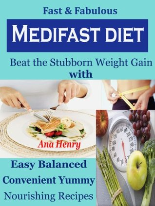 Fast & Fabulous Medifast Diet : Beat the Stubborn Weight Gain with Easy Balanced Convenient Yummy Nourishing Recipes Ana Henry