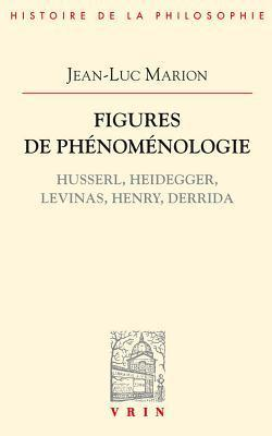 Figures de Phenomenologie: Husserl, Heidegger, Levinas, Henry, Derrida Jean-Luc Marion