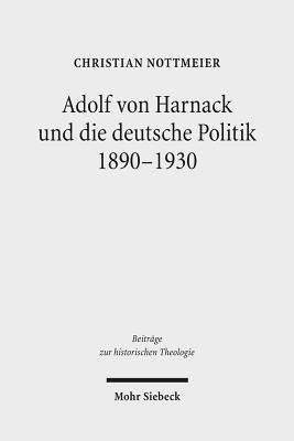 Adolf Von Harnack Und Die Deutsche Politik 1890-1930: Eine Biographische Studie Zum Verhaltnis Von Protestantismus, Wissenschaft Und Politik Christian Nottmeier