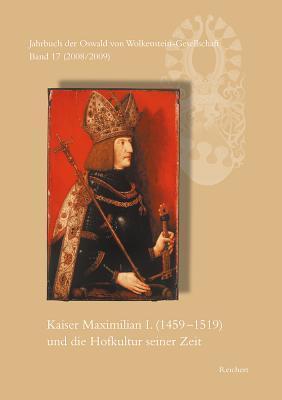 Jahrbuch Der Oswald Von Wolkenstein-Gesellschaft: Band 17 (2008/2009): Kaiser Maximilian I. (1459 Bis 1519) Und Die Hofkultur Seiner Zeit. Interdisziplinares Symposion Brixen, 26. Bis 30. September 2007 Sieglinde Hartmann