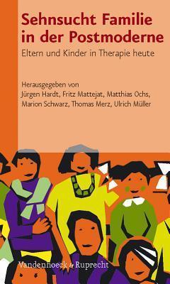 Sehnsucht Familie in Der Postmoderne: Eltern Und Kinder in Therapie Heute  by  Jürgen Hardt