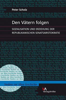 Den Vatern Folgen: Sozialisation Und Erziehung Der Republikanischen Senatsaristokratie Peter Scholz