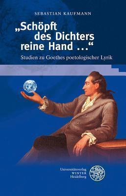 Schopft Des Dichters Reine Hand ...: Studien Zu Goethes Poetologischer Lyrik Sebastian Kaufmann