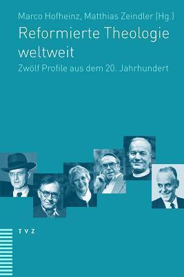 Reformierte Theologie Weltweit: Zwolf Profile Aus Dem 20. Jahrhundert  by  Matthias Zeindler