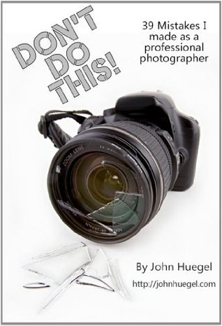 Dont Do This! 39 Mistakes I Made as a Professional Photographer  by  John Huegel