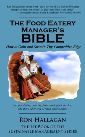 The Food Eatery Managers Bible: How to Gain and Sustain Thy Competitive Edge  by  Ron Hallagan