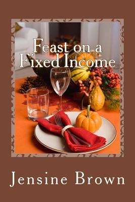 Feast on a Fixed Income  by  Jensine Brown