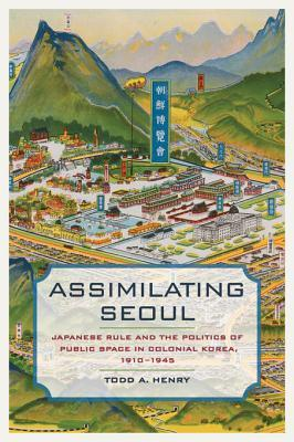 Assimilating Seoul: Japanese Rule and the Politics of Public Space in Colonial Korea, 1910-1945  by  Todd A. Henry