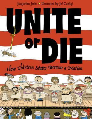 Unite or Die: How Thirteen States Became a Nation  by  Jacqueline Jules